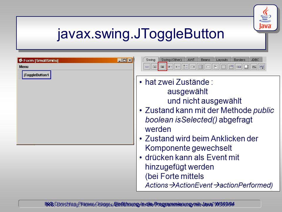 """IKG Dörschlag, Plümer, Gröger """"Einführung in die Programmierung mit Java WS03/04 Dörschlag IKG; Dörschlag, Plümer, Gröger; Einführung in die Programmierung mit Java WS03/04 javax.swing.JToggleButton hat zwei Zustände : ausgewählt und nicht ausgewählt Zustand kann mit der Methode public boolean isSelected() abgefragt werden Zustand wird beim Anklicken der Komponente gewechselt drücken kann als Event mit hinzugefügt werden (bei Forte mittels Actions  ActionEvent  actionPerformed)"""