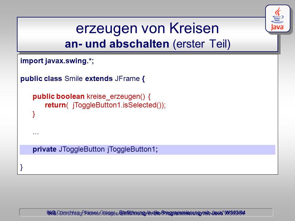 """IKG Dörschlag, Plümer, Gröger """"Einführung in die Programmierung mit Java WS03/04 Dörschlag IKG; Dörschlag, Plümer, Gröger; Einführung in die Programmierung mit Java WS03/04 erzeugen von Kreisen an- und abschalten (erster Teil) import javax.swing.*; public class Smile extends JFrame { public boolean kreise_erzeugen() { return( jToggleButton1.isSelected()); }..."""