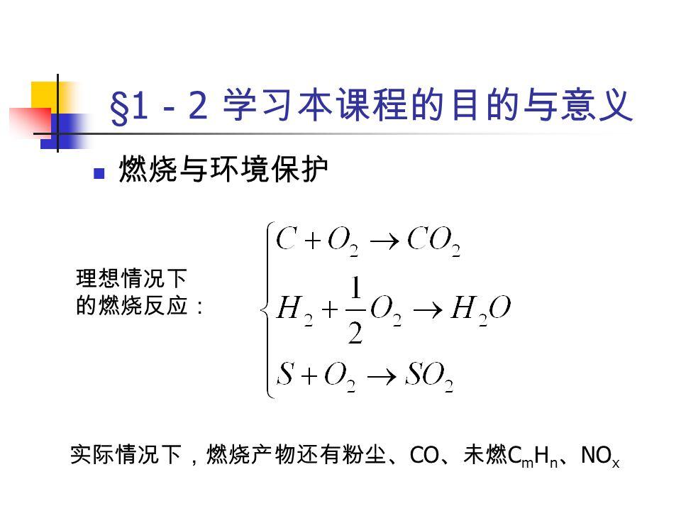 §1 - 2 学习本课程的目的与意义 燃烧与环境保护 实际情况下,燃烧产物还有粉尘、 CO 、未燃 C m H n 、 NO x 理想情况下 的燃烧反应: