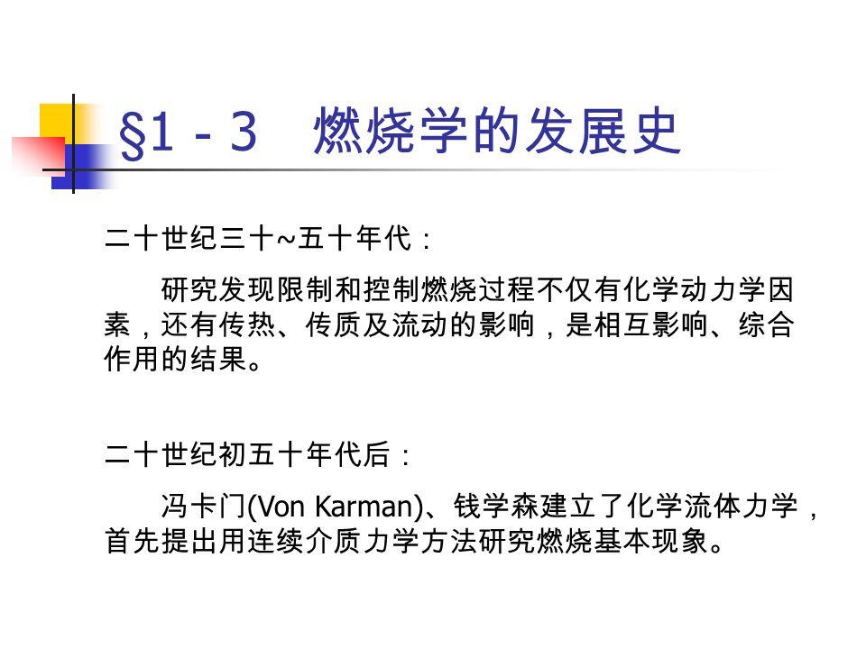 §1 - 3 燃烧学的发展史 二十世纪初五十年代后: 冯卡门 (Von Karman) 、钱学森建立了化学流体力学, 首先提出用连续介质力学方法研究燃烧基本现象。 二十世纪三十 ~ 五十年代: 研究发现限制和控制燃烧过程不仅有化学动力学因 素,还有传热、传质及流动的影响,是相互影响、综合 作用的结果。