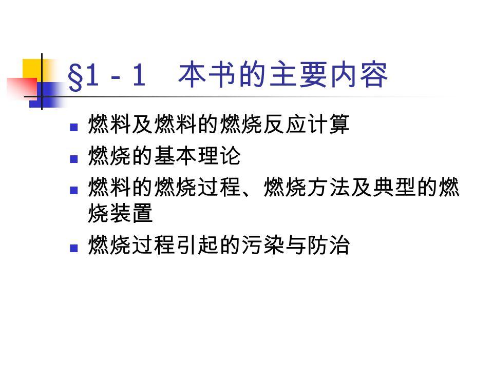 §1 - 1 本书的主要内容 燃料及燃料的燃烧反应计算 燃烧的基本理论 燃料的燃烧过程、燃烧方法及典型的燃 烧装置 燃烧过程引起的污染与防治