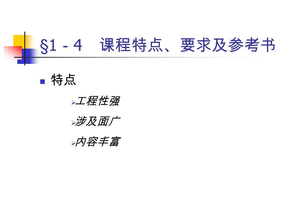 §1 - 4 课程特点、要求及参考书 特点  工程性强  涉及面广  内容丰富