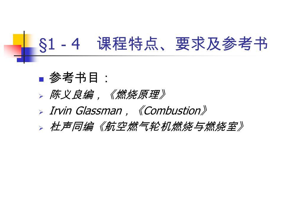 参考书目:  陈义良编,《燃烧原理》  Irvin Glassman ,《 Combustion 》  杜声同编《航空燃气轮机燃烧与燃烧室》 §1 - 4 课程特点、要求及参考书