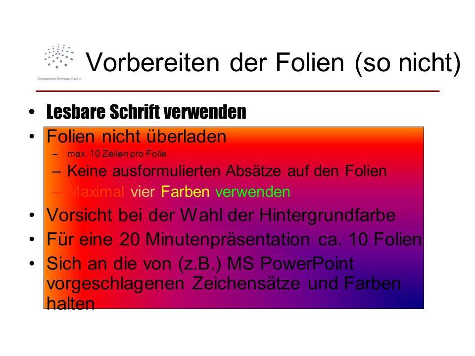 Vorbereiten der Folien (so nicht) Lesbare Schrift verwenden Folien nicht überladen –max. 10 Zeilen pro Folie –Keine ausformulierten Absätze auf den Fo
