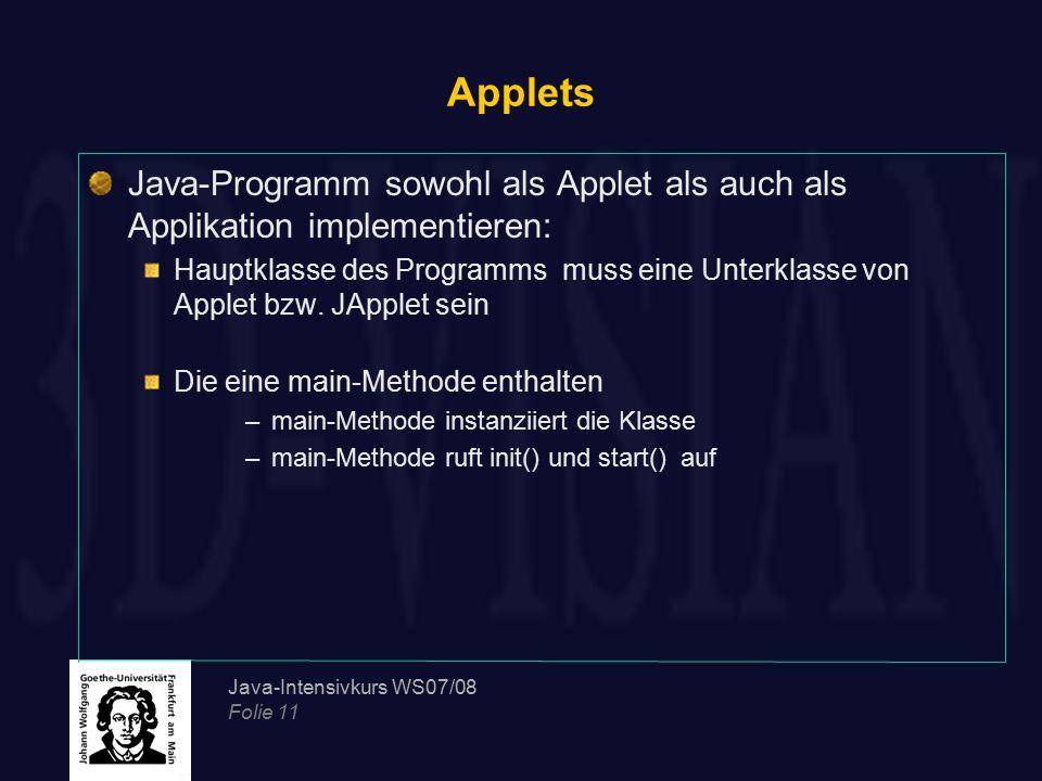 Java-Intensivkurs WS07/08 Folie 11 Applets Java-Programm sowohl als Applet als auch als Applikation implementieren: Hauptklasse des Programms muss ein