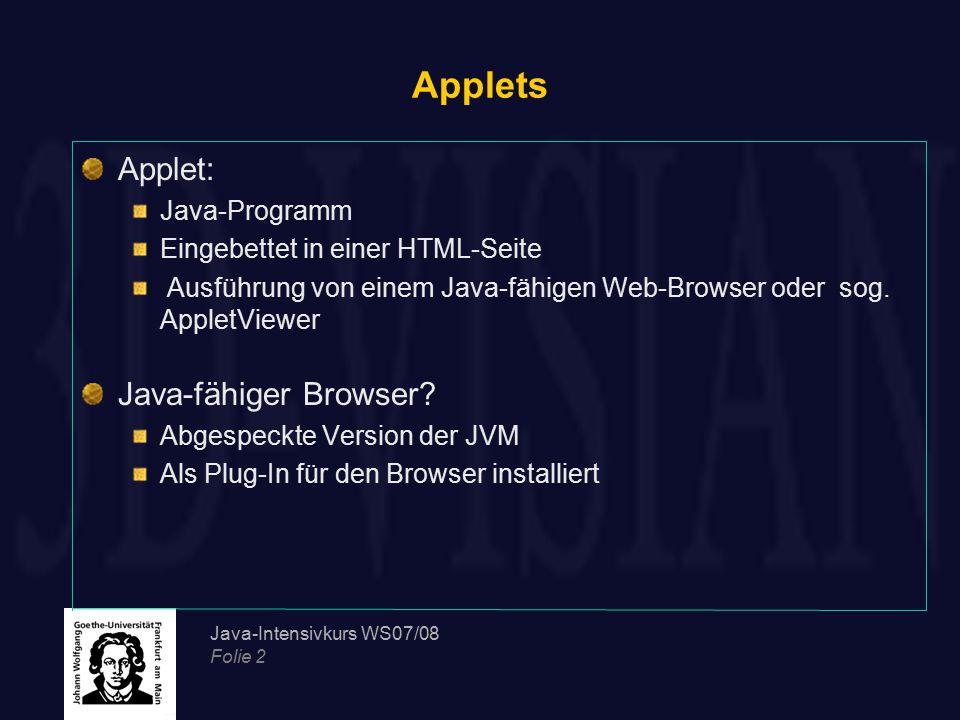 Java-Intensivkurs WS07/08 Folie 2 Applets Applet: Java-Programm Eingebettet in einer HTML-Seite Ausführung von einem Java-fähigen Web-Browser oder sog