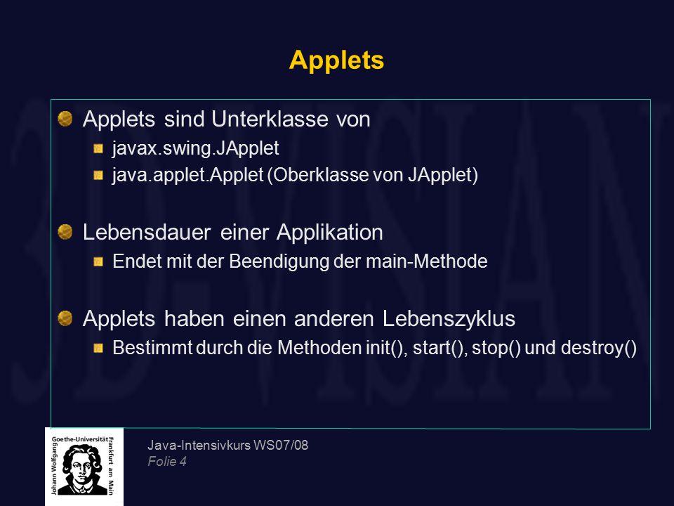 Java-Intensivkurs WS07/08 Folie 4 Applets Applets sind Unterklasse von javax.swing.JApplet java.applet.Applet (Oberklasse von JApplet) Lebensdauer ein