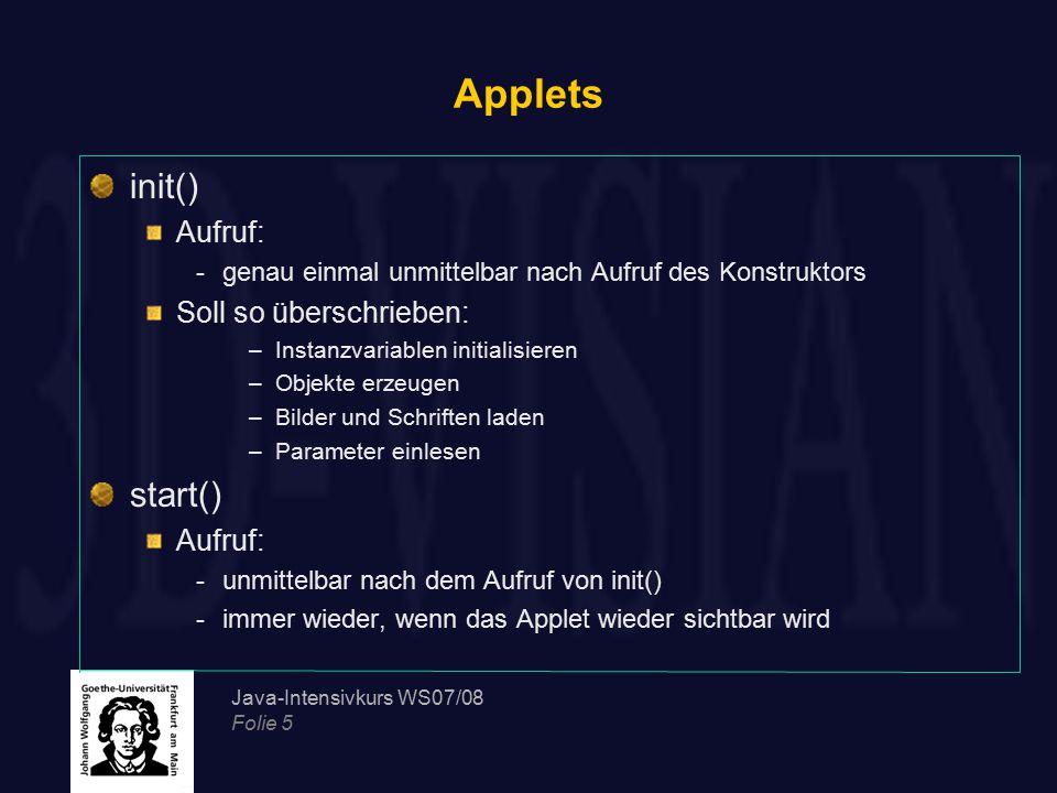 Java-Intensivkurs WS07/08 Folie 5 Applets init() Aufruf: -genau einmal unmittelbar nach Aufruf des Konstruktors Soll so überschrieben: –Instanzvariabl