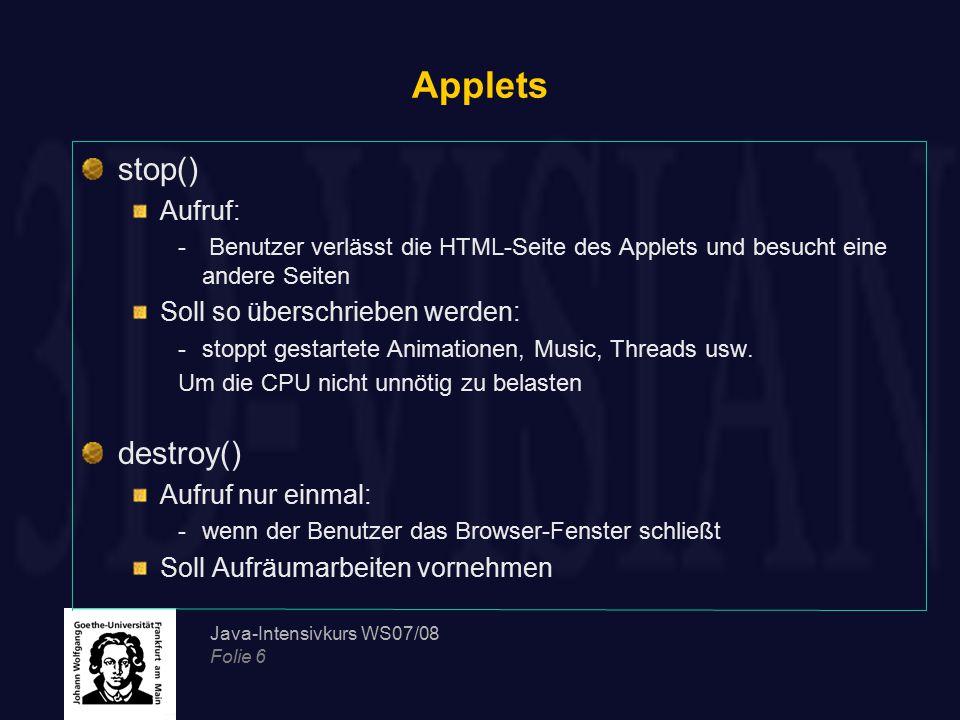 Java-Intensivkurs WS07/08 Folie 6 Applets stop() Aufruf: - Benutzer verlässt die HTML-Seite des Applets und besucht eine andere Seiten Soll so übersch