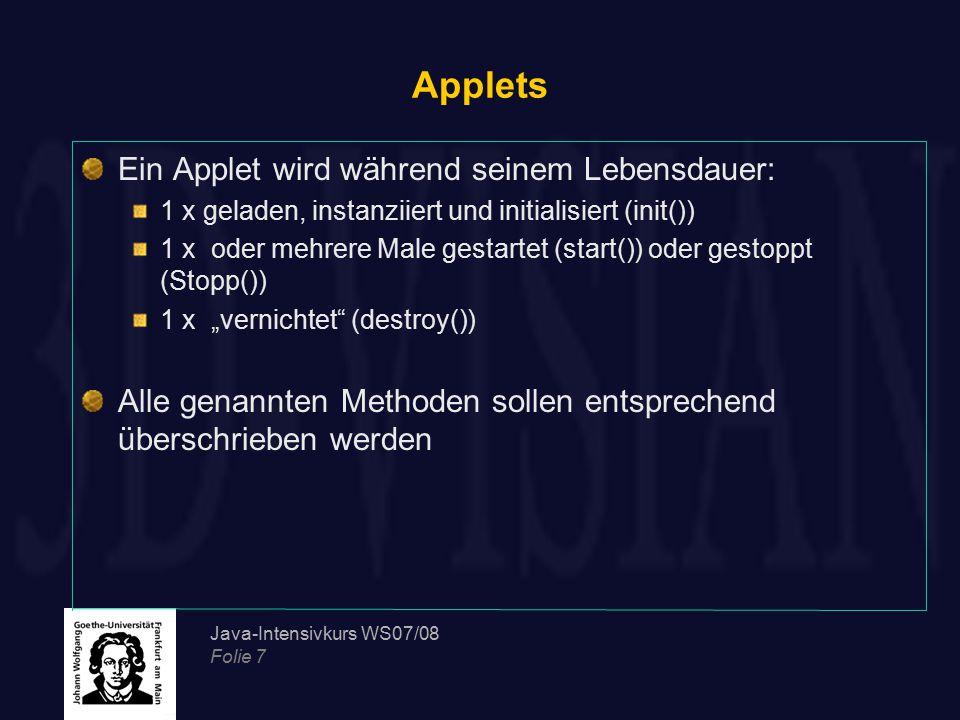 Java-Intensivkurs WS07/08 Folie 7 Applets Ein Applet wird während seinem Lebensdauer: 1 x geladen, instanziiert und initialisiert (init()) 1 x oder me