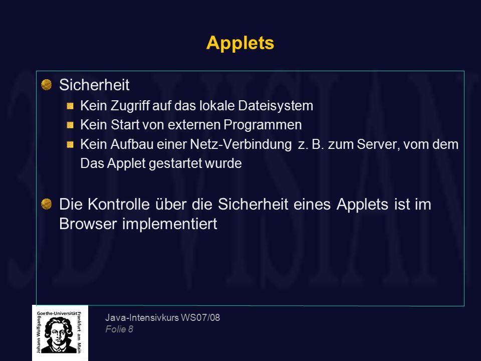 Java-Intensivkurs WS07/08 Folie 8 Applets Sicherheit Kein Zugriff auf das lokale Dateisystem Kein Start von externen Programmen Kein Aufbau einer Netz