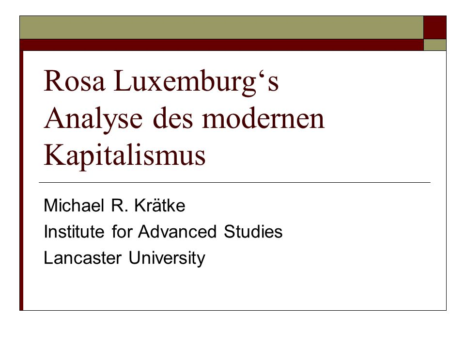 Rosa Luxemburg's Analyse des modernen Kapitalismus Michael R. Krätke Institute for Advanced Studies Lancaster University