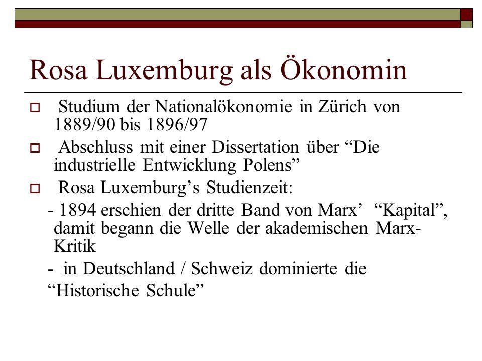 Geschichte und Theorie des Kapitalismus  Rosa Luxemburg's Dissertation – eine theoretische und empirisch/historische Arbeit (keine Marx- Exegese)  raum-zeitlich bestimmte industrielle Entwicklung  Differenzierung der Faktoren des industriellen Entwicklungs-/Wachstumsprozesses – und das Studium ihrer Interaktion  Pointe: die industrielle Entwicklung Polens bietet wegen der Integration der polnischen Industrie in die östlichen Märkte keine Basis für eine selbständige staatliche Existenz