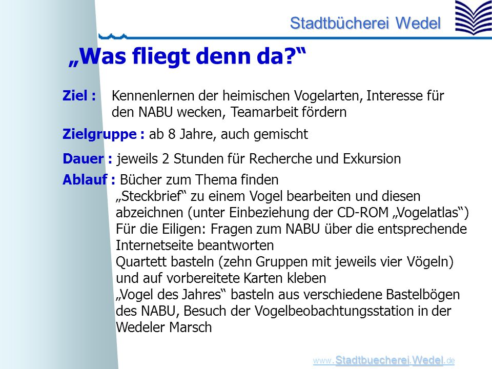 """StadtbuechereiWedel www. Stadtbuecherei.Wedel. de Stadtbücherei Wedel """"Was fliegt denn da?"""" Ziel : Kennenlernen der heimischen Vogelarten, Interesse f"""