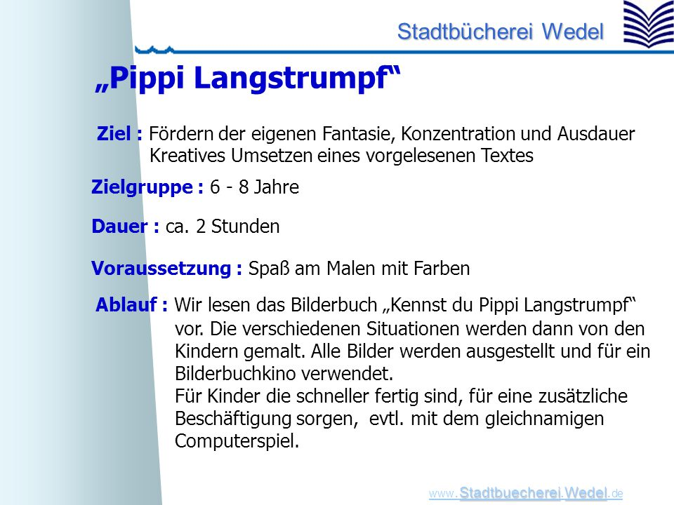 "StadtbuechereiWedel www. Stadtbuecherei.Wedel. de Stadtbücherei Wedel ""Pippi Langstrumpf"" Zielgruppe : 6 - 8 Jahre Dauer : ca. 2 Stunden Voraussetzung"