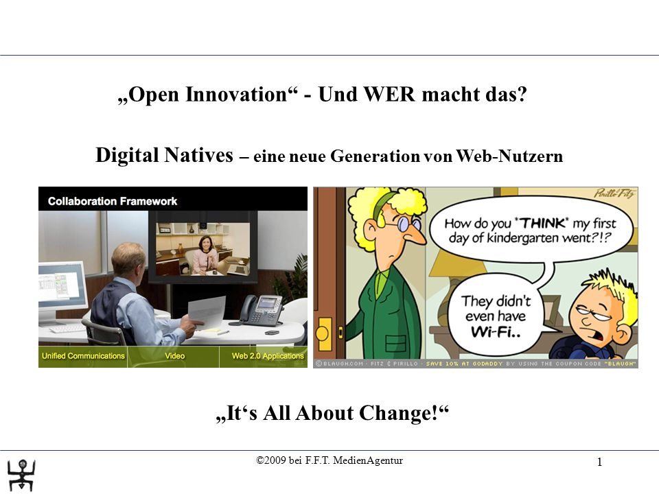 "©2009 bei F.F.T. MedienAgentur 1 Digital Natives – eine neue Generation von Web-Nutzern ""It's All About Change!"" ""Open Innovation"" -Und WER macht das?"