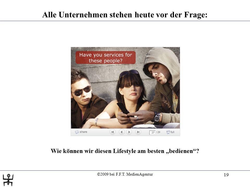 """©2009 bei F.F.T. MedienAgentur 19 Alle Unternehmen stehen heute vor der Frage: Wie können wir diesen Lifestyle am besten """"bedienen""""?"""