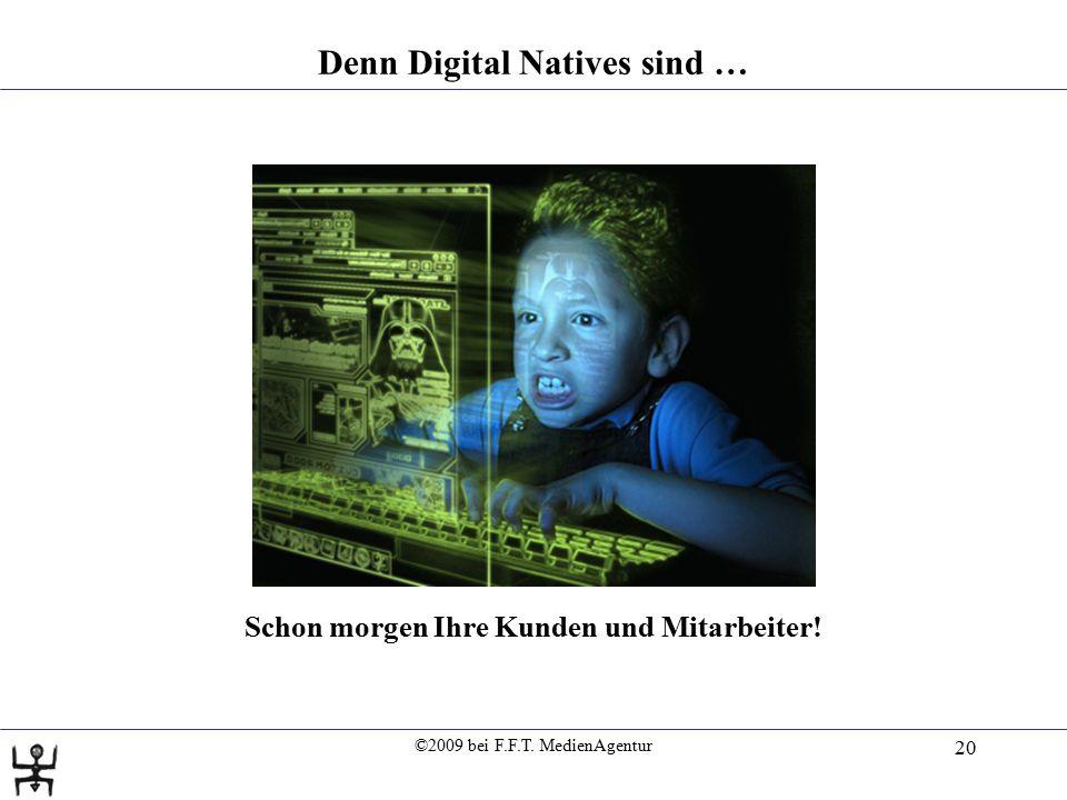 ©2009 bei F.F.T. MedienAgentur 20 Denn Digital Natives sind … Schon morgen Ihre Kunden und Mitarbeiter!