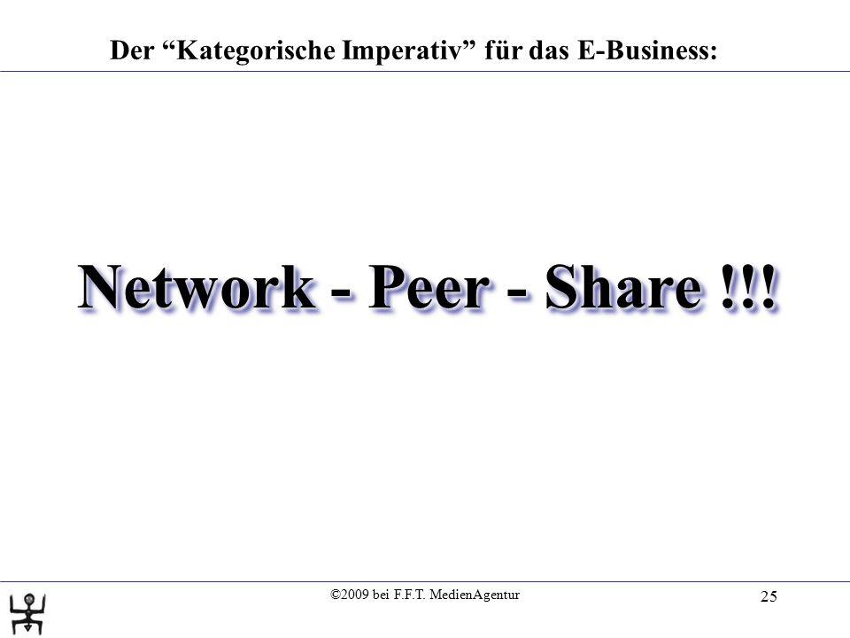 """©2009 bei F.F.T. MedienAgentur 25 Der """"Kategorische Imperativ"""" für das E-Business: Network - Peer - Share !!!"""