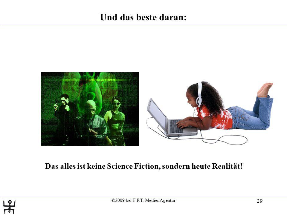 ©2009 bei F.F.T. MedienAgentur 29 Das alles ist keine Science Fiction, sondern heute Realität! Und das beste daran: