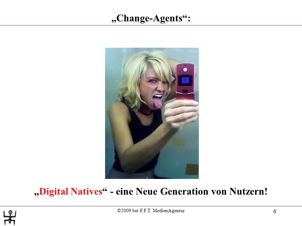 "©2009 bei F.F.T. MedienAgentur 6 ""Change-Agents"": ""Digital Natives"" - eine Neue Generation von Nutzern!"