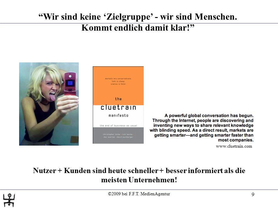 """©2009 bei F.F.T. MedienAgentur 9 """"Wir sind keine 'Zielgruppe' - wir sind Menschen. Kommt endlich damit klar!"""" www.cluetrain.com Nutzer + Kunden sind h"""