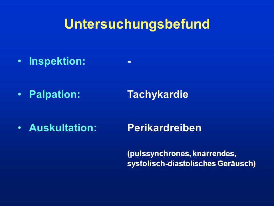 Untersuchungsbefund Inspektion:- Palpation:Tachykardie Auskultation:Perikardreiben (pulssynchrones, knarrendes, systolisch-diastolisches Geräusch)