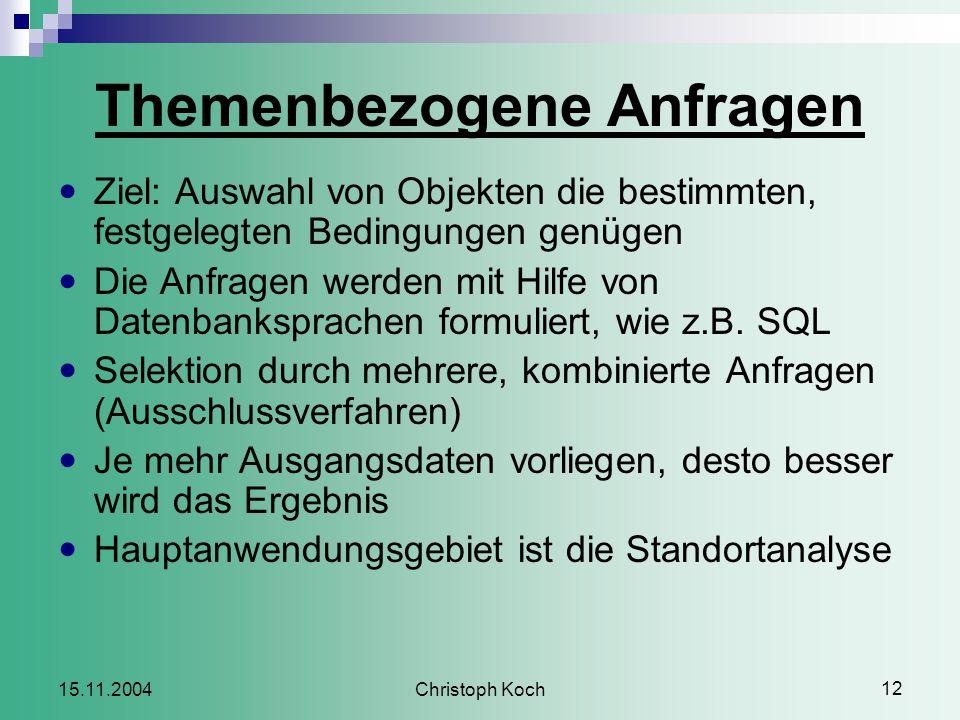 Christoph Koch 12 15.11.2004 Themenbezogene Anfragen Ziel: Auswahl von Objekten die bestimmten, festgelegten Bedingungen genügen Die Anfragen werden mit Hilfe von Datenbanksprachen formuliert, wie z.B.