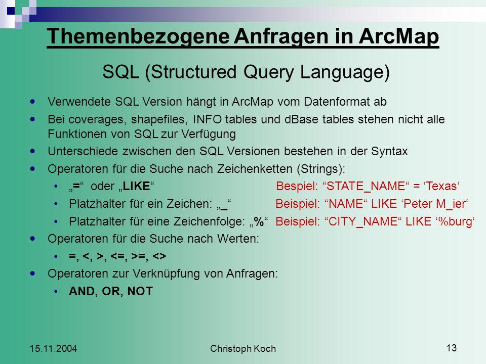 """Christoph Koch 13 15.11.2004 Verwendete SQL Version hängt in ArcMap vom Datenformat ab Bei coverages, shapefiles, INFO tables und dBase tables stehen nicht alle Funktionen von SQL zur Verfügung Unterschiede zwischen den SQL Versionen bestehen in der Syntax Operatoren für die Suche nach Zeichenketten (Strings): """"= oder """"LIKE Bespiel: STATE_NAME = 'Texas' Platzhalter für ein Zeichen: """"_ Beispiel: NAME LIKE 'Peter M_ier' Platzhalter für eine Zeichenfolge: """"% Beispiel: CITY_NAME LIKE '%burg' Operatoren für die Suche nach Werten: =,, =, <> Operatoren zur Verknüpfung von Anfragen: AND, OR, NOT Themenbezogene Anfragen in ArcMap SQL (Structured Query Language)"""