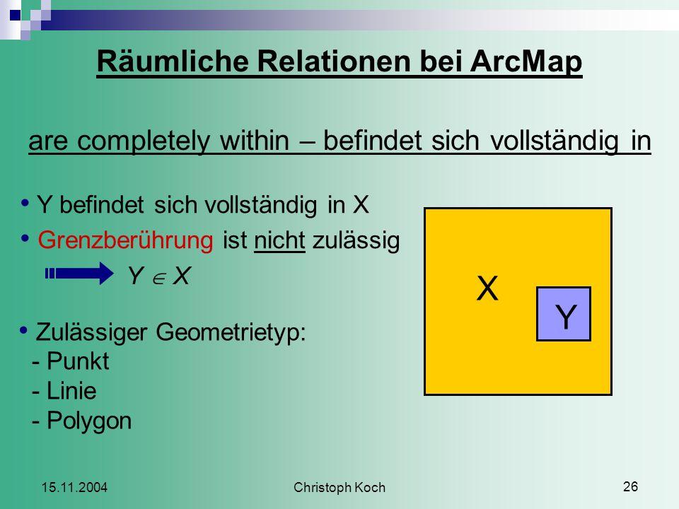 Christoph Koch 26 15.11.2004 Räumliche Relationen bei ArcMap are completely within – befindet sich vollständig in Y befindet sich vollständig in X Grenzberührung ist nicht zulässig Y  X Zulässiger Geometrietyp: - Punkt - Linie - Polygon X Y
