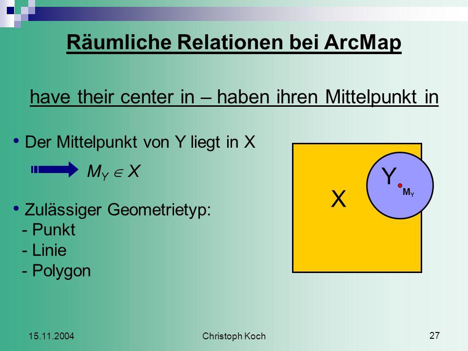 Christoph Koch 27 15.11.2004 Räumliche Relationen bei ArcMap have their center in – haben ihren Mittelpunkt in Der Mittelpunkt von Y liegt in X M Y  X Zulässiger Geometrietyp: - Punkt - Linie - Polygon X Y MYMY