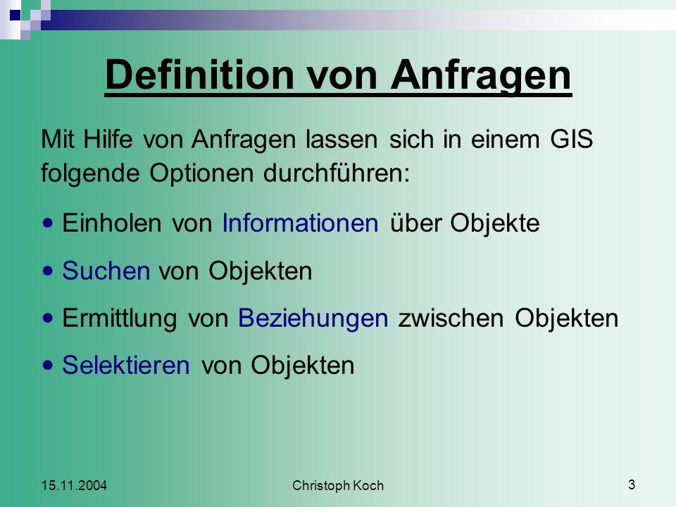 Christoph Koch 3 15.11.2004 Definition von Anfragen Mit Hilfe von Anfragen lassen sich in einem GIS folgende Optionen durchführen: Einholen von Informationen über Objekte Suchen von Objekten Ermittlung von Beziehungen zwischen Objekten Selektieren von Objekten