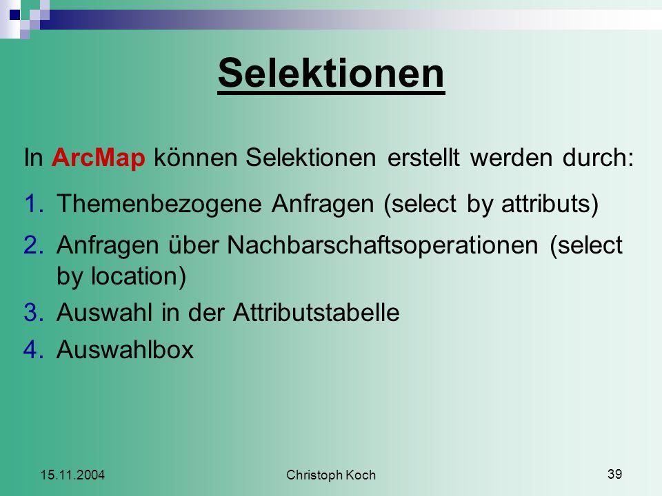Christoph Koch 39 15.11.2004 Selektionen In ArcMap können Selektionen erstellt werden durch: 1.Themenbezogene Anfragen (select by attributs) 2.Anfragen über Nachbarschaftsoperationen (select by location) 3.Auswahl in der Attributstabelle 4.Auswahlbox