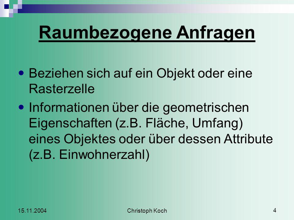 Christoph Koch 4 15.11.2004 Raumbezogene Anfragen Beziehen sich auf ein Objekt oder eine Rasterzelle Informationen über die geometrischen Eigenschaften (z.B.