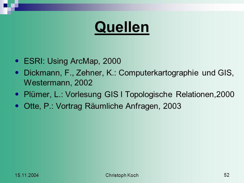 Christoph Koch 52 15.11.2004 Quellen ESRI: Using ArcMap, 2000 Dickmann, F., Zehner, K.: Computerkartographie und GIS, Westermann, 2002 Plümer, L.: Vorlesung GIS I Topologische Relationen,2000 Otte, P.: Vortrag Räumliche Anfragen, 2003