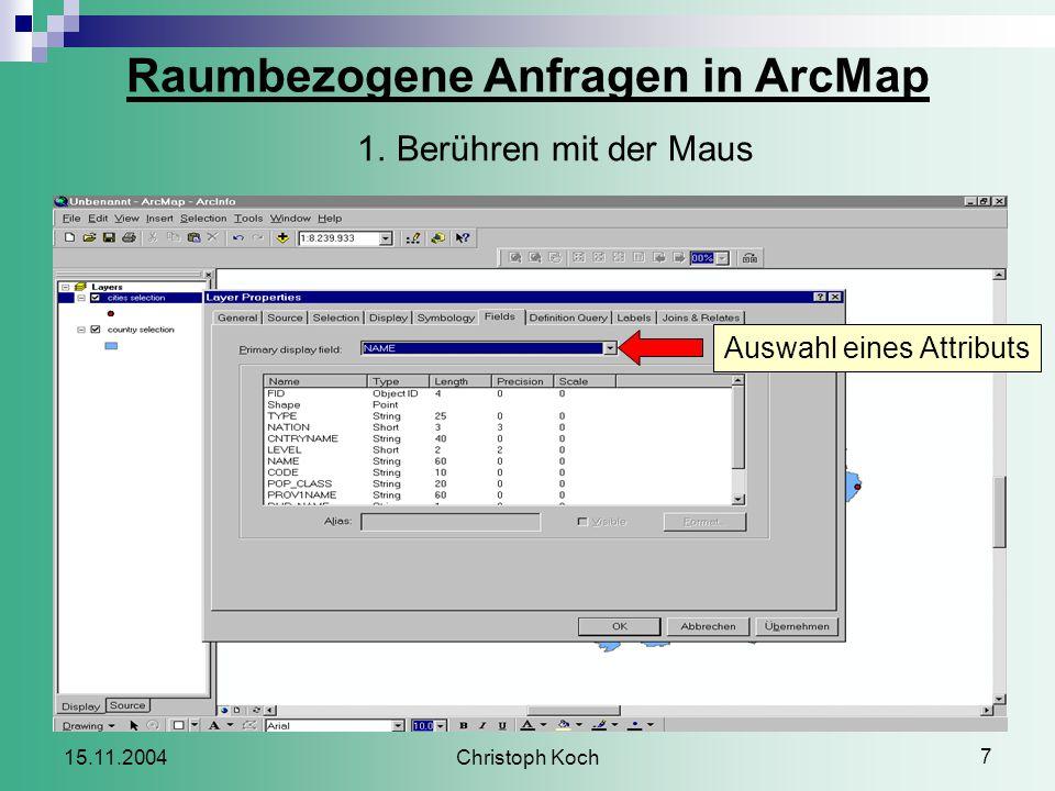 Christoph Koch 7 15.11.2004 Raumbezogene Anfragen in ArcMap 1.Berühren mit der Maus Auswahl eines Attributs
