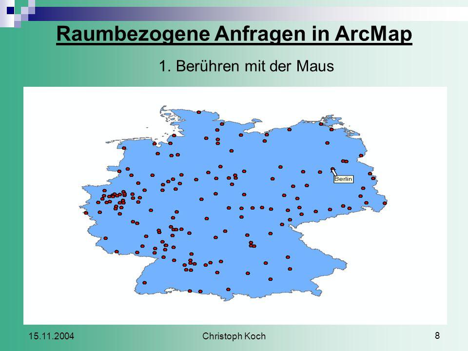 Christoph Koch 8 15.11.2004 Raumbezogene Anfragen in ArcMap 1.Berühren mit der Maus