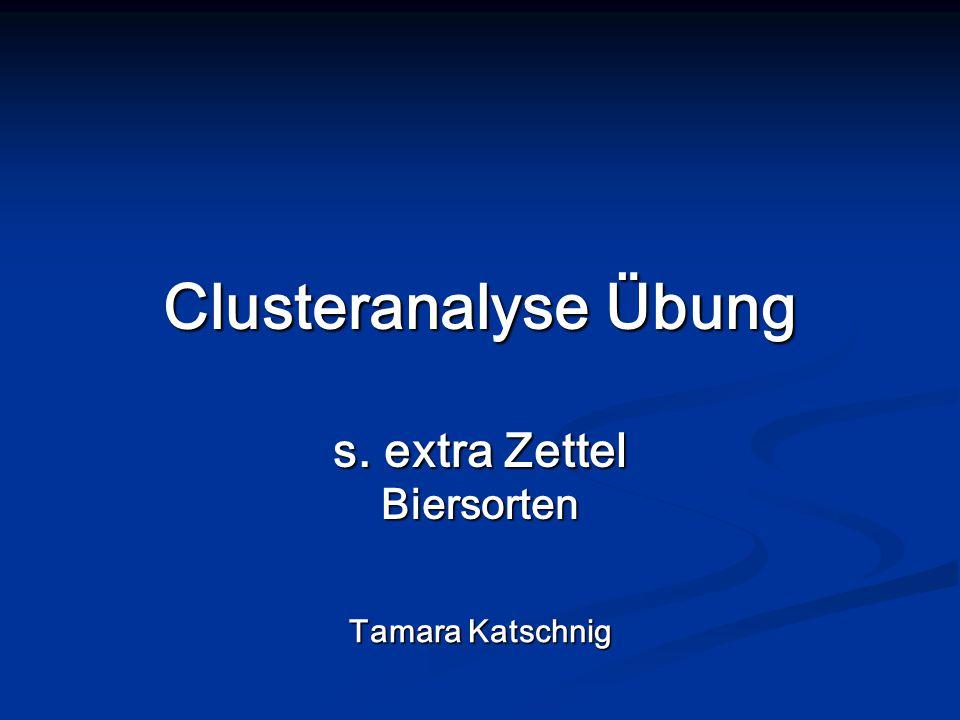 Clusteranalyse Übung s. extra Zettel Biersorten Tamara Katschnig