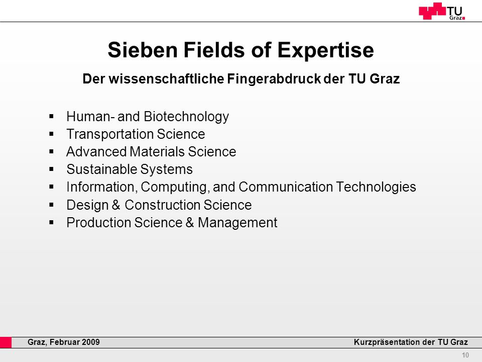 Professor Horst Cerjak, Kurzpräsentation der TU GrazGraz, Februar 2009 Sieben Fields of Expertise Der wissenschaftliche Fingerabdruck der TU Graz  Human- and Biotechnology  Transportation Science  Advanced Materials Science  Sustainable Systems  Information, Computing, and Communication Technologies  Design & Construction Science  Production Science & Management