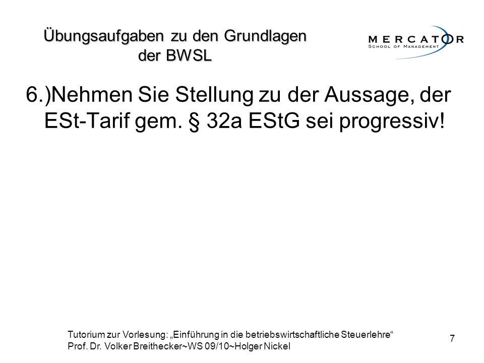 7 6.)Nehmen Sie Stellung zu der Aussage, der ESt-Tarif gem. § 32a EStG sei progressiv! Übungsaufgaben zu den Grundlagen der BWSL Tutorium zur Vorlesun