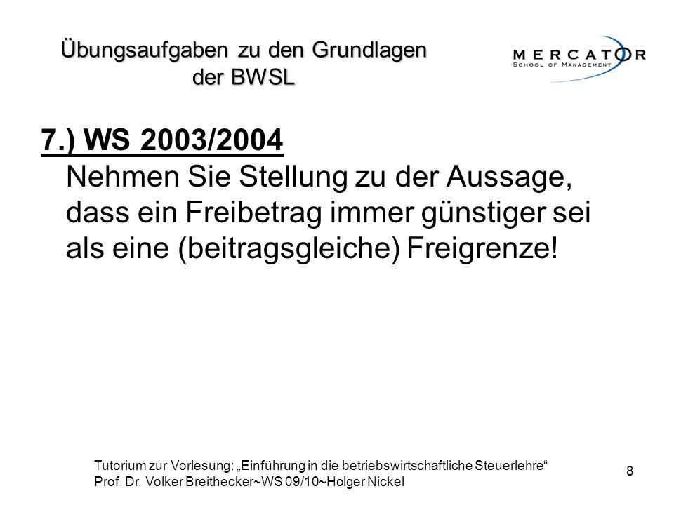 8 7.) WS 2003/2004 Nehmen Sie Stellung zu der Aussage, dass ein Freibetrag immer günstiger sei als eine (beitragsgleiche) Freigrenze! Übungsaufgaben z