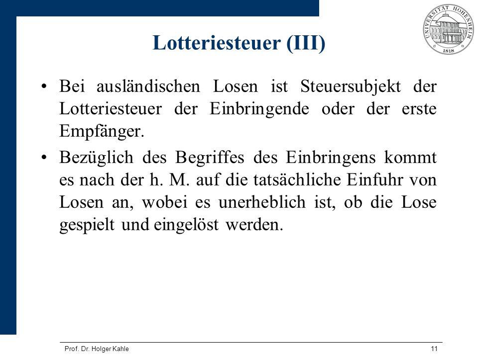 Prof. Dr. Holger Kahle11 Lotteriesteuer (III) Bei ausländischen Losen ist Steuersubjekt der Lotteriesteuer der Einbringende oder der erste Empfänger.