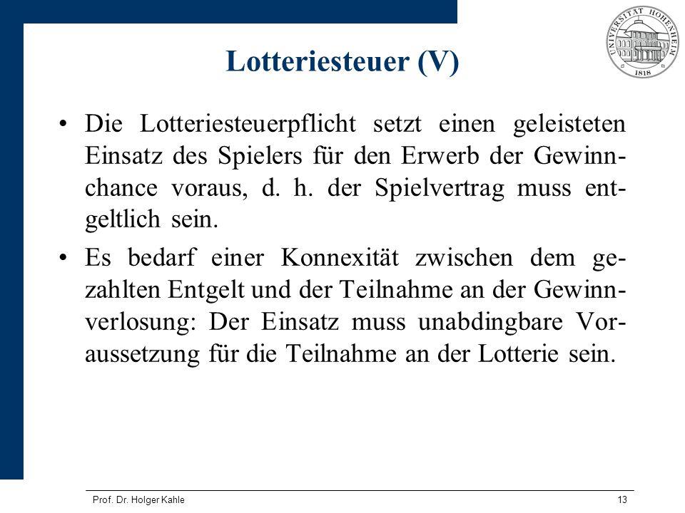 Prof. Dr. Holger Kahle13 Lotteriesteuer (V) Die Lotteriesteuerpflicht setzt einen geleisteten Einsatz des Spielers für den Erwerb der Gewinn- chance v
