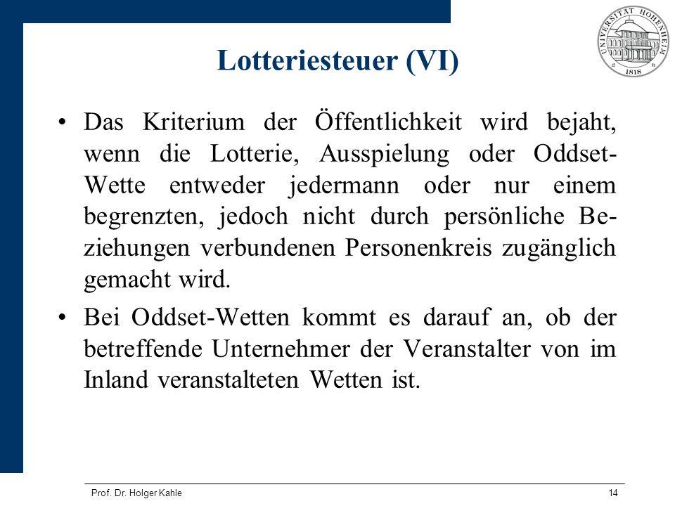 Prof. Dr. Holger Kahle14 Lotteriesteuer (VI) Das Kriterium der Öffentlichkeit wird bejaht, wenn die Lotterie, Ausspielung oder Oddset- Wette entweder