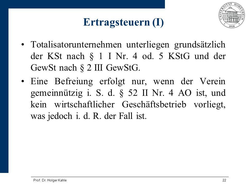 Prof. Dr. Holger Kahle22 Ertragsteuern (I) Totalisatorunternehmen unterliegen grundsätzlich der KSt nach § 1 I Nr. 4 od. 5 KStG und der GewSt nach § 2