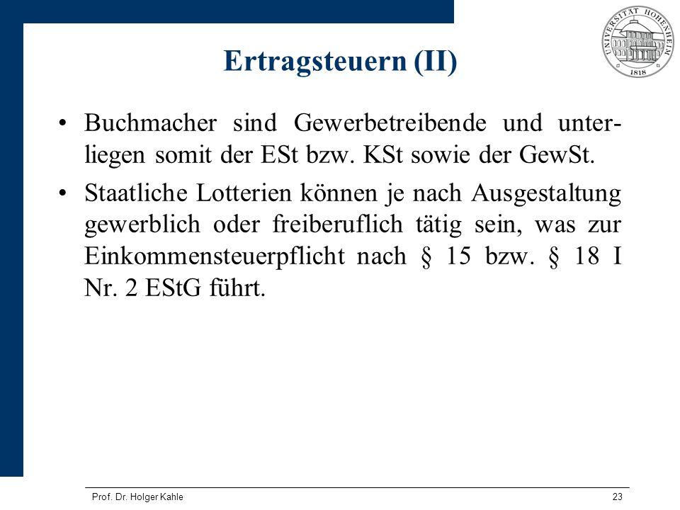 Prof. Dr. Holger Kahle23 Ertragsteuern (II) Buchmacher sind Gewerbetreibende und unter- liegen somit der ESt bzw. KSt sowie der GewSt. Staatliche Lott