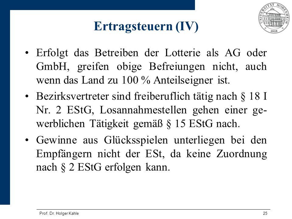 Prof. Dr. Holger Kahle25 Ertragsteuern (IV) Erfolgt das Betreiben der Lotterie als AG oder GmbH, greifen obige Befreiungen nicht, auch wenn das Land z