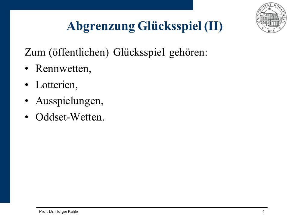 Prof. Dr. Holger Kahle4 Abgrenzung Glücksspiel (II) Zum (öffentlichen) Glücksspiel gehören: Rennwetten, Lotterien, Ausspielungen, Oddset-Wetten.