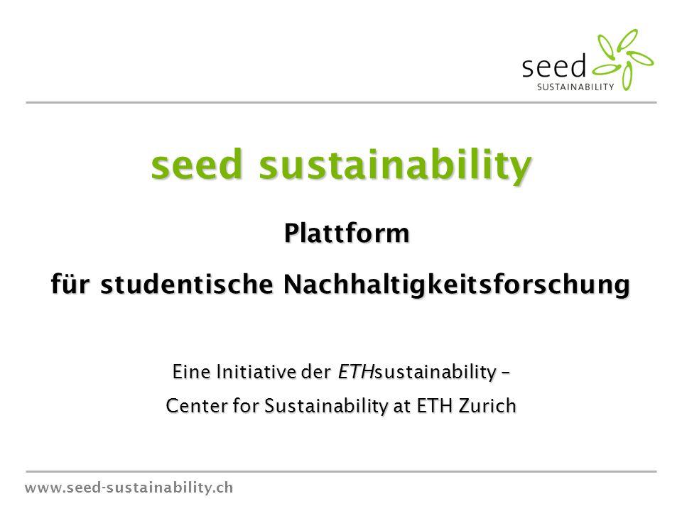 www.seed-sustainability.ch seed sustainability Plattform Plattform für studentische Nachhaltigkeitsforschung Eine Initiative der ETHsustainability – Center for Sustainability at ETH Zurich