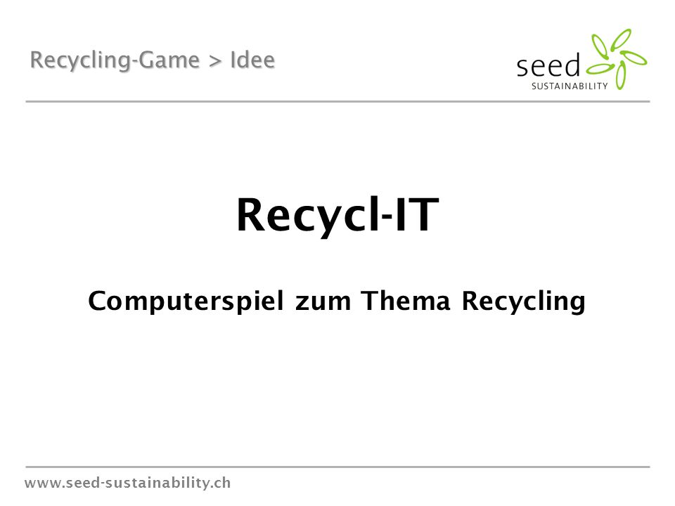 www.seed-sustainability.ch Recycling-Game > Idee Recycl-IT Computerspiel zum Thema Recycling